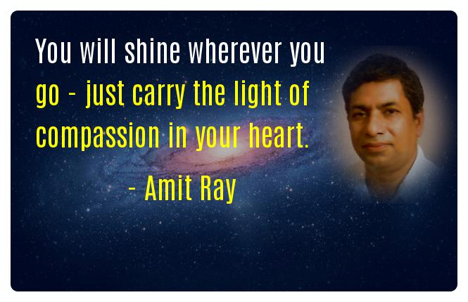 You will shine wherever you go - just carry the light of compassion in your heart. -- Amit Ray