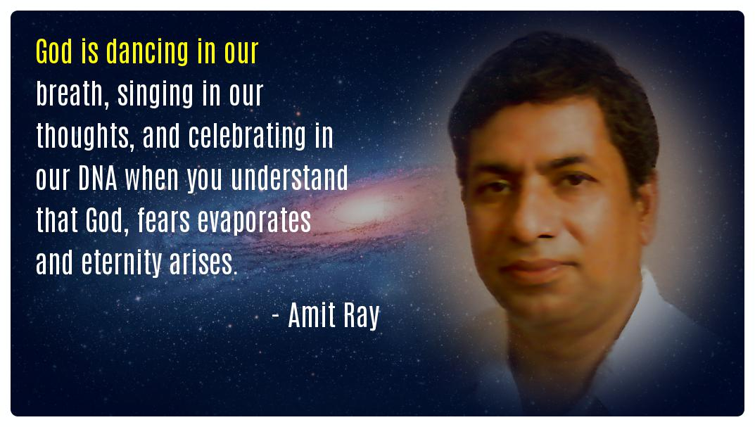 God is dancing in our breath, singing in our thoughts, and celebrating in our DNA when you understand that God, fears evaporates and eternity arises. -- Amit Ray