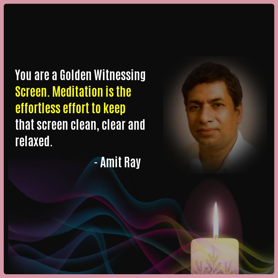 You are a Golden Witnessing Screen. Meditation is the effortless effort to keep that screen clean, clear and relaxed. -- Amit Ray