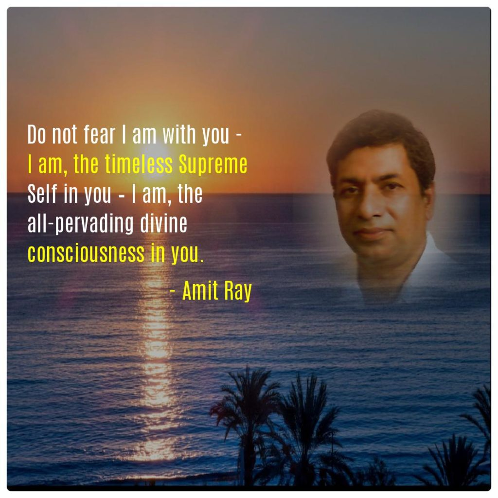 Do not fear I am with you - I am, the timeless Supreme Self in you – I am, the all-pervading divine consciousness in you. -- Amit Ray