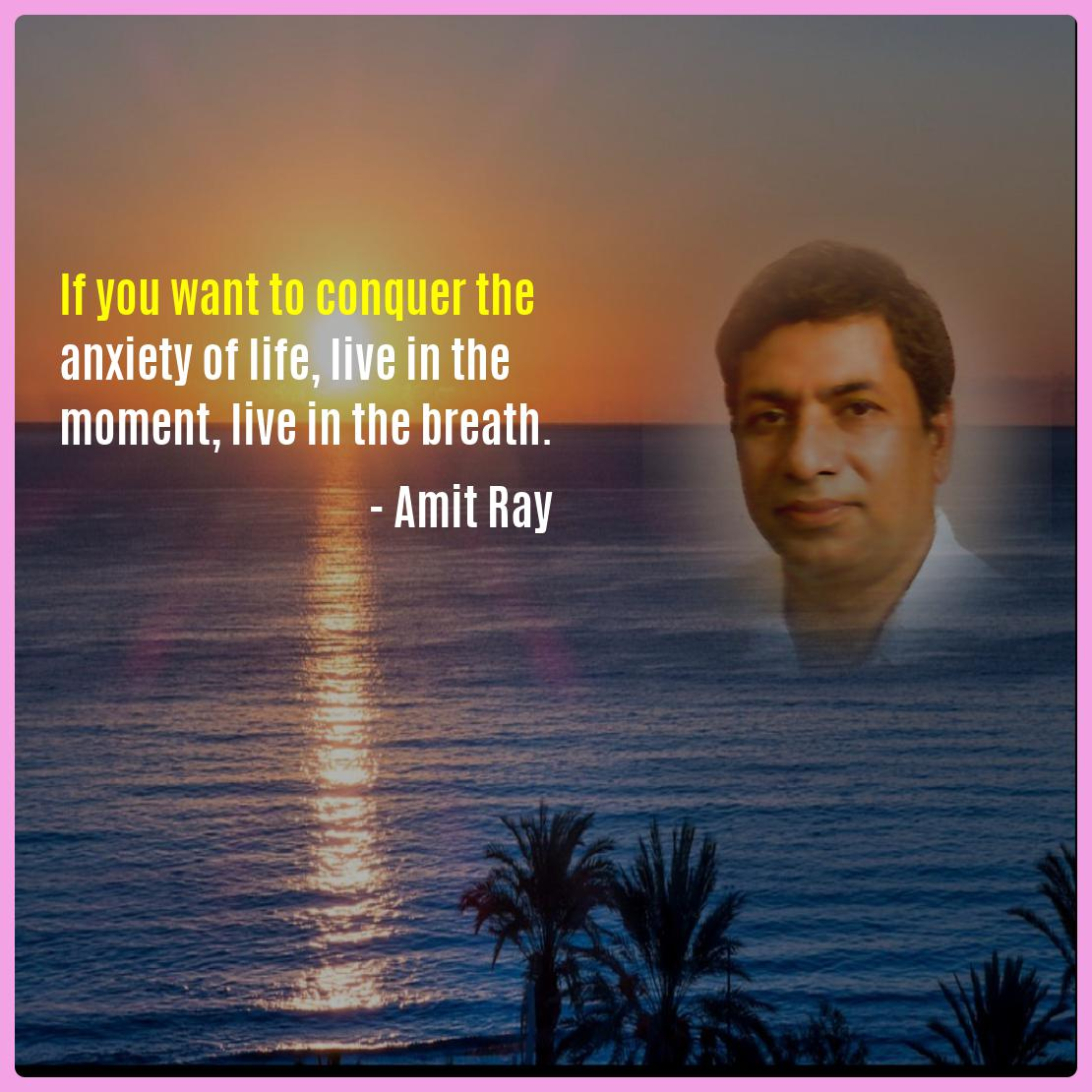 If you want to conquer the anxiety of life, live in the moment, live in the breath. -- Amit Ray