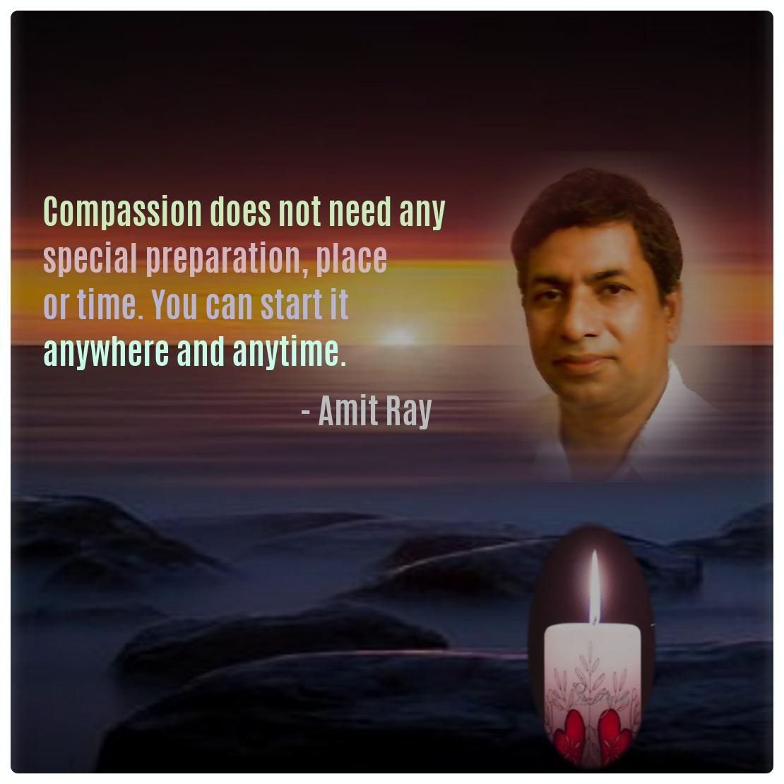 Compassion does not need any special preparation, place or time. You can start it anywhere and anytime. -- Amit Ray