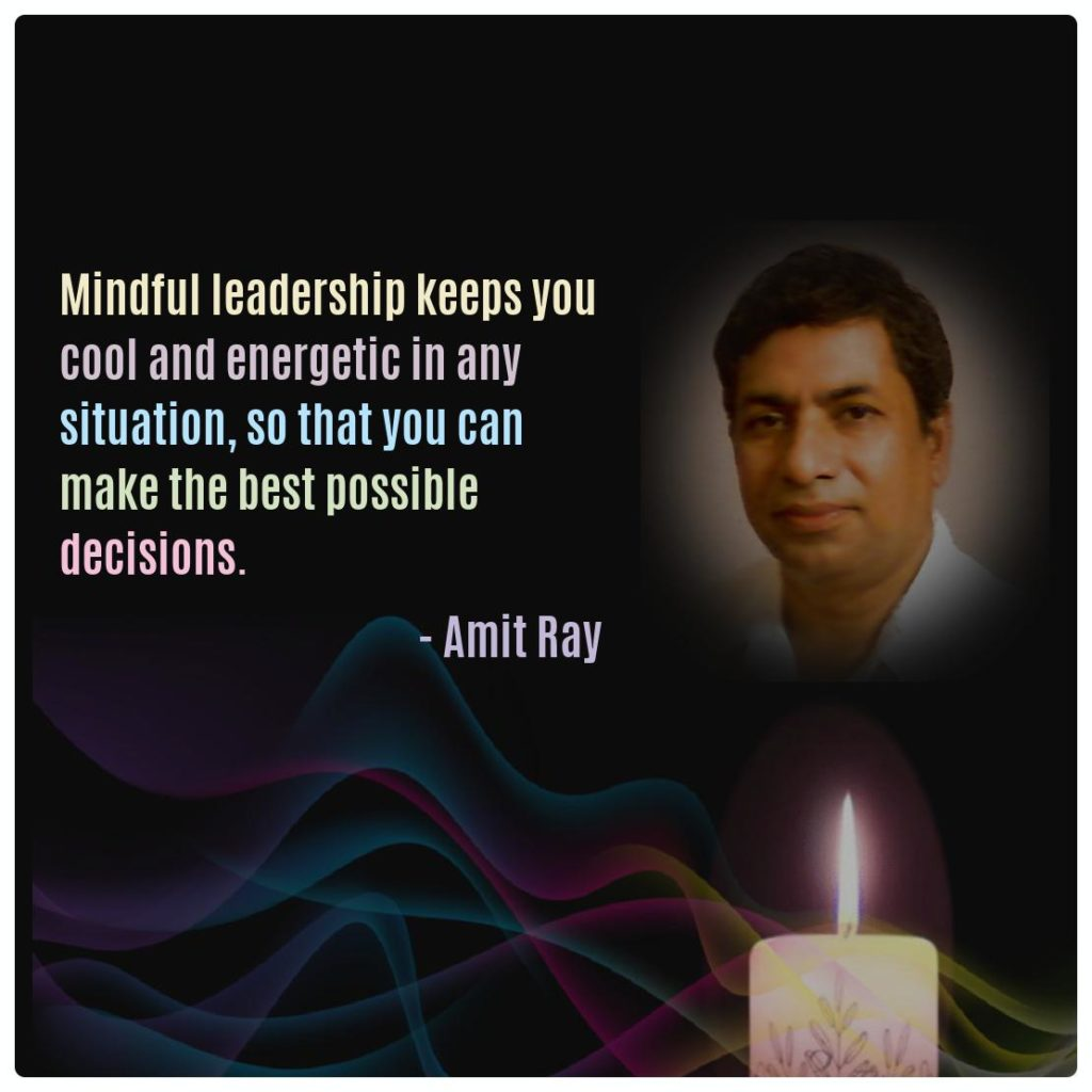 Mindful leadership keeps you cool and energetic in any situation, so that you can make the best possible decisions. -- Amit Ray