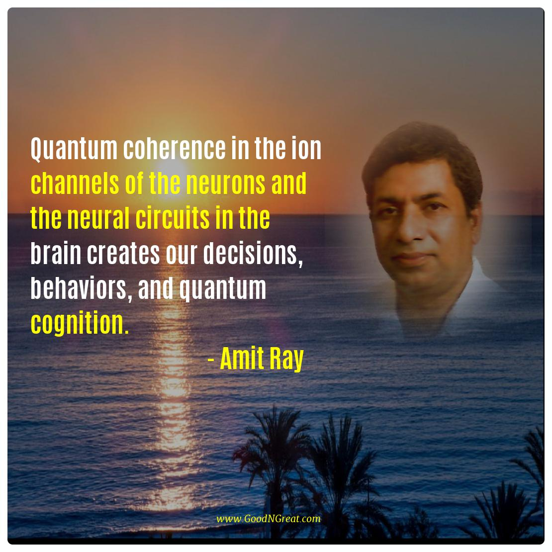 Quantum coherence in the ion channels of the neurons and the neural circuits in the brain creates our decisions, behaviors, and quantum cognition. -- Amit Ray