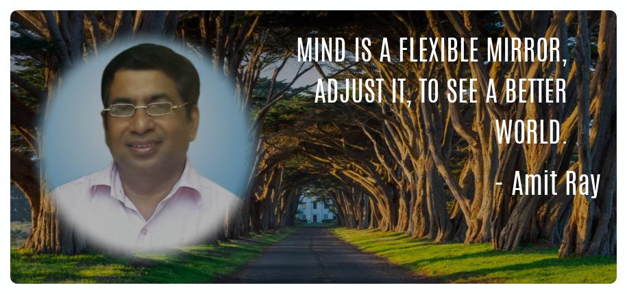 Mind is a flexible mirror, adjust it, to see a better world. -- Amit Ray