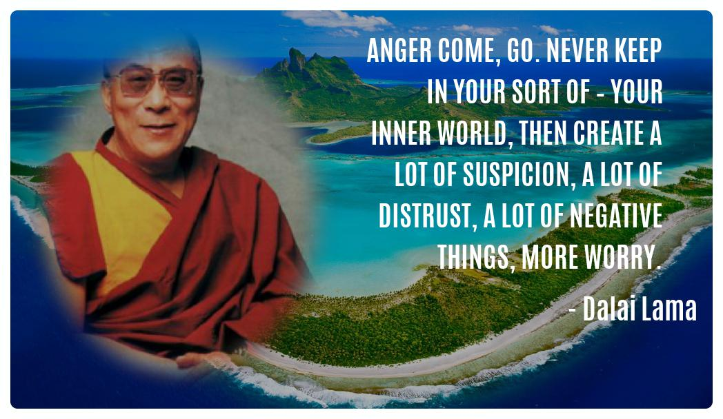 Anger come, go. Never keep in your sort of – your inner world, then create a lot of suspicion, a lot of distrust, a lot of negative things, more worry. -- Dalai Lama