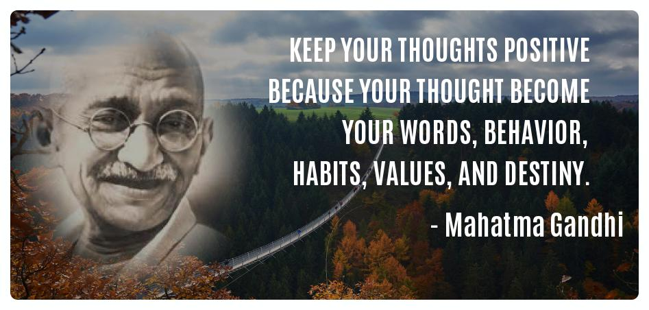 Keep your thoughts positive because your thought become YOUR WORDS, BEHAVIOR, HABITS, VALUES, and DESTINY. -- Mahatma Gandhi