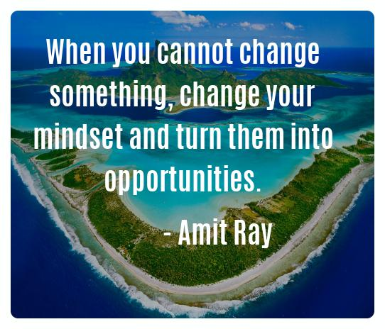 When you cannot change something, change your mindset and turn them into opportunities. -- Amit Ray