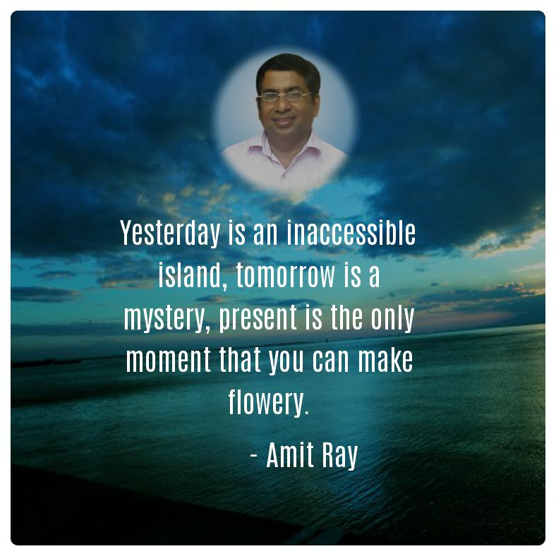 Yesterday is an inaccessible island, tomorrow is a mystery, present is the only moment that you can make flowery. -- Amit Ray