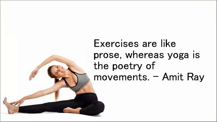 Exercises are like prose, whereas yoga is the poetry of movements. -- Amit Ray